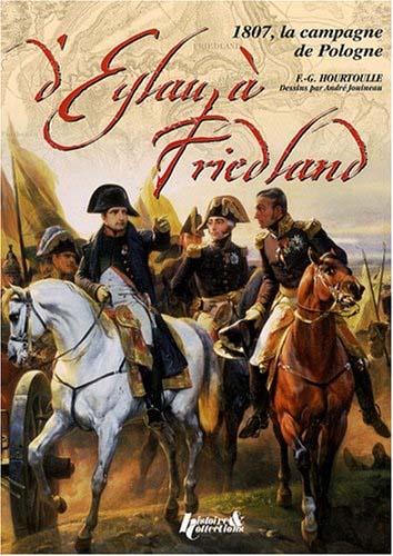 D'Eylau à Friedland - 1807, la campagne de Pologne - François-Guy Hourtoulle & André Jouineau
